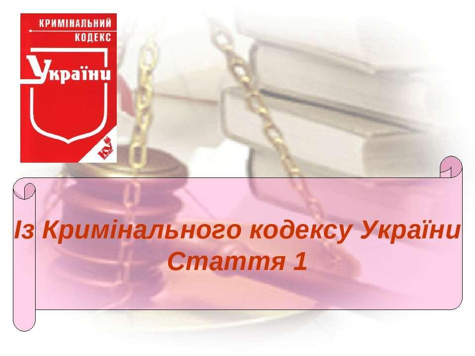 Із Кримінального кодексу України Стаття 1