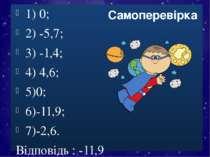 1) 0; 2) -5,7; 3) -1,4; 4) 4,6; 5)0; 6)-11,9; 7)-2,6. Відповідь : -11,9 Самоп...