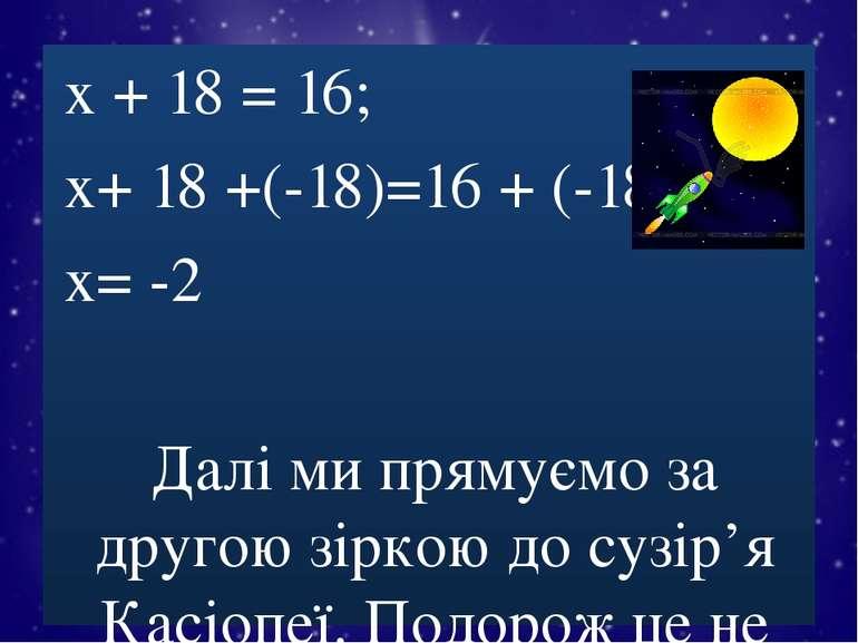 х + 18 = 16; х+ 18 +(-18)=16 + (-18); х= -2 Далі ми прямуємо за другою зіркою...