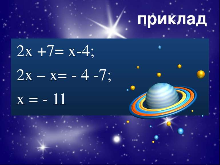 приклад 2х +7= х-4; 2х – х= - 4 -7; х = - 11