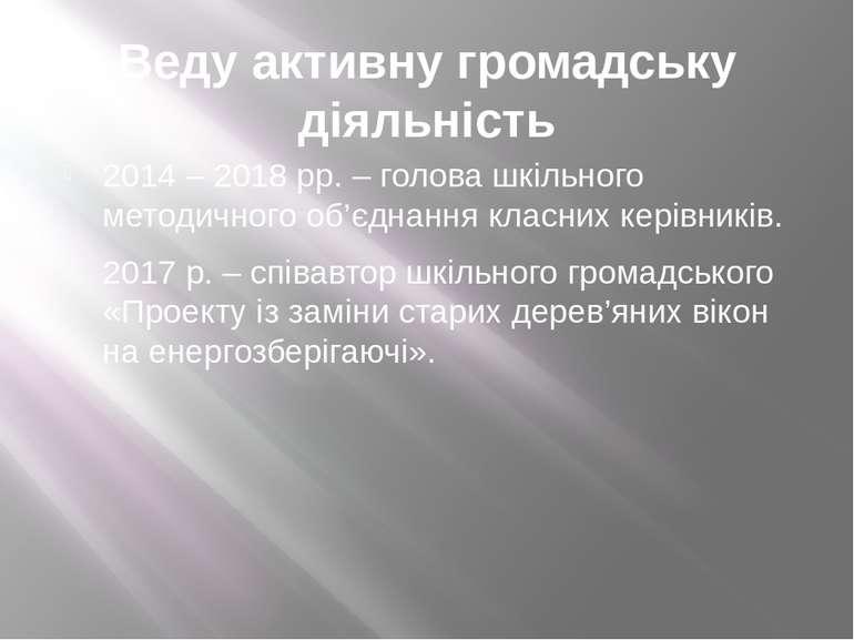Веду активну громадську діяльність 2014 – 2018 рр. – голова шкільного методич...