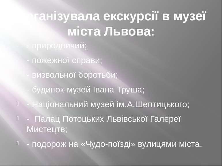 Організувала екскурсії в музеї міста Львова: - природничий; - пожежної справи...