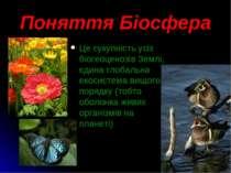Поняття Біосфера Це сукупність усіх біогеоценозів Землі, єдина глобальна екос...