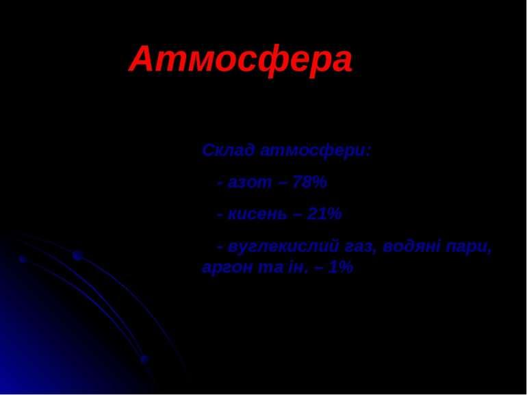 Склад атмосфери: - азот – 78% - кисень – 21% - вуглекислий газ, водяні пари, ...