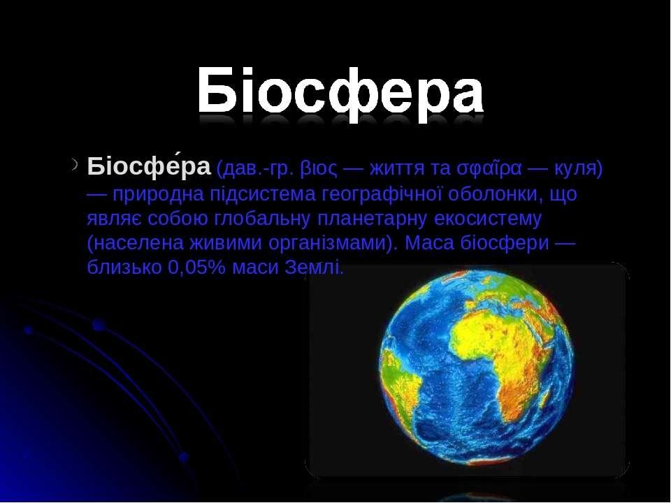 Біосфе ра (дав.-гр. βιος — життя та σφαῖρα — куля) — природна підсистема геог...