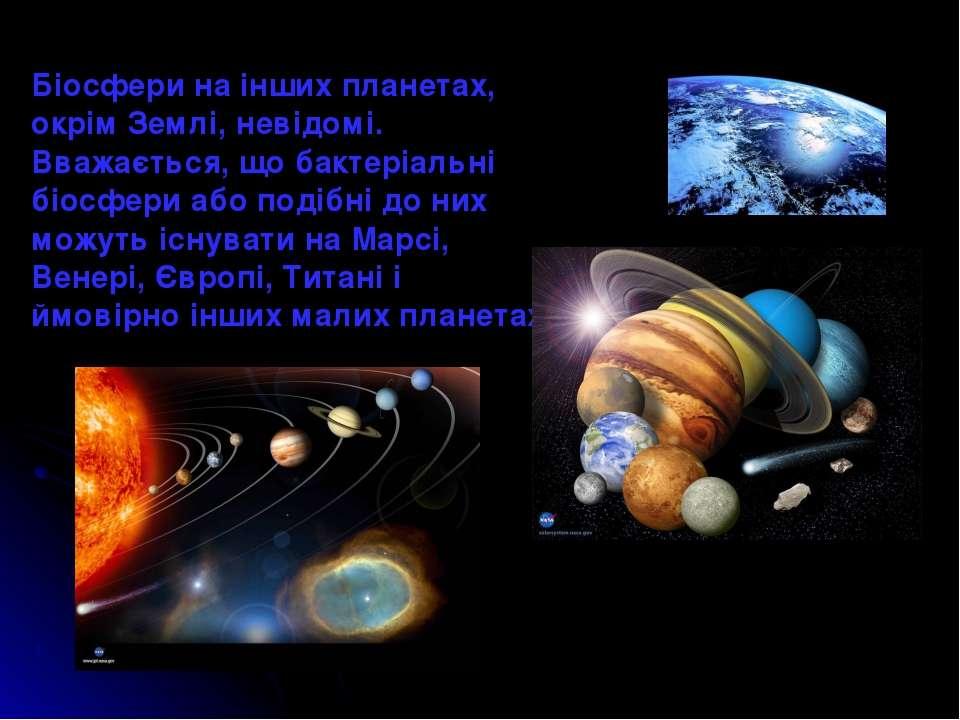 Біосфери на інших планетах, окрім Землі, невідомі. Вважається, що бактеріальн...