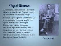 Чарлі Паттон Американський блюзовий музикант, піонердельта-блюзу. Грав на гі...