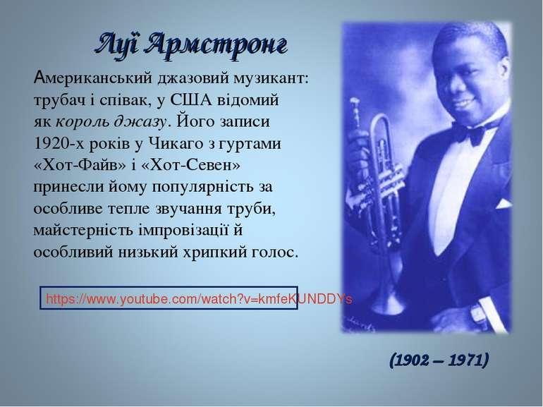 Луї Армстронг Американськийджазовиймузикант: трубач і співак, у США відомий...