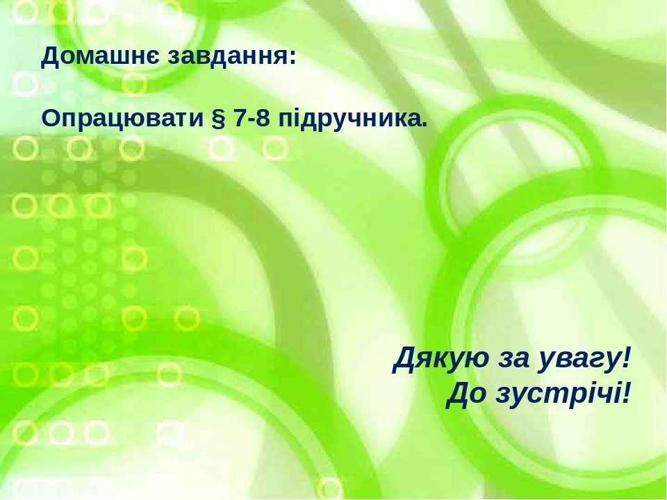 Домашнє завдання: Опрацювати § 7-8 підручника. Дякую за увагу! До зустрічі!
