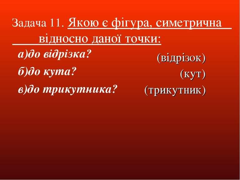 Задача 11. Якою є фігура, симетрична відносно даної точки: а)до відрізка? б)д...