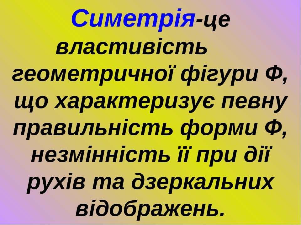 Симетрія-це властивість геометричної фігури Ф, що характеризує певну правильн...
