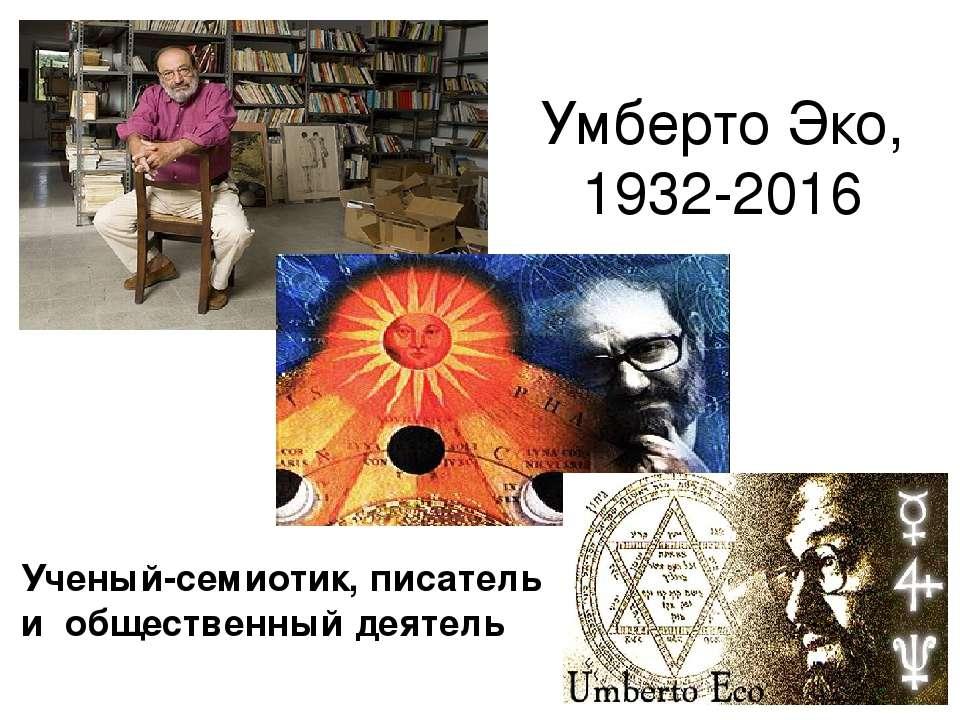 Умберто Эко, 1932-2016 Ученый-семиотик, писатель и общественный деятель