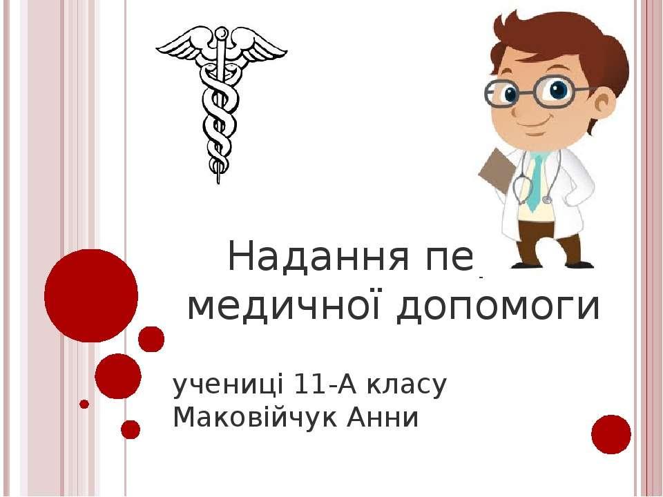 Надання першої медичної допомоги учениці 11-А класу Маковійчук Анни