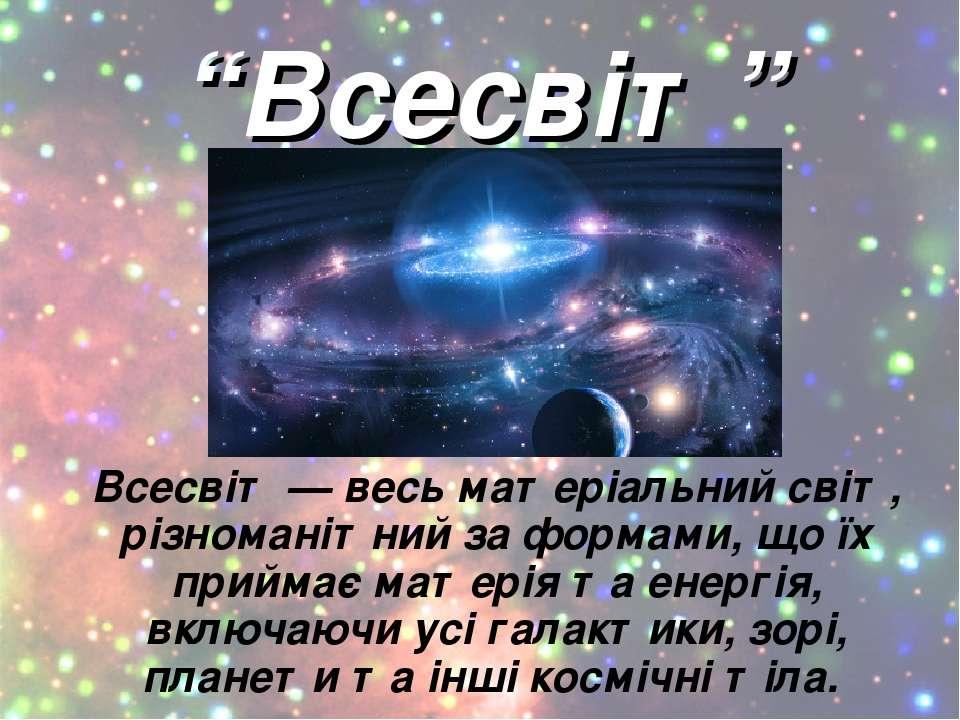 """""""Всесвіт"""" Всесвіт — весь матеріальний світ, різноманітний за формами, що їх п..."""