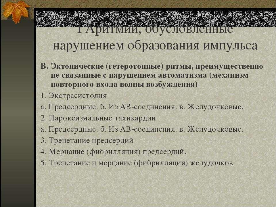 I Аритмии, обусловленные нарушением образования импульса В. Эктопические (гет...