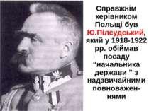 Справжнім керівником Польщі був Ю.Пілсудський, який у 1918-1922 рр. обіймав п...
