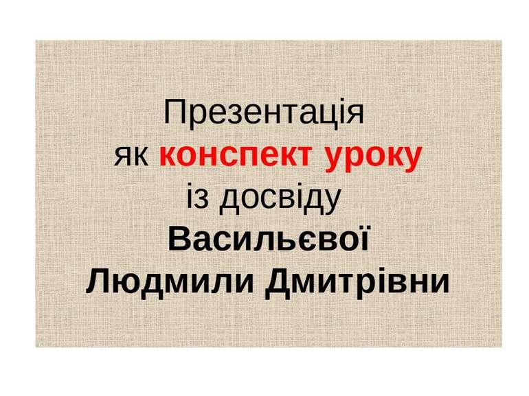 Презентація як конспект уроку із досвіду Васильєвої Людмили Дмитрівни
