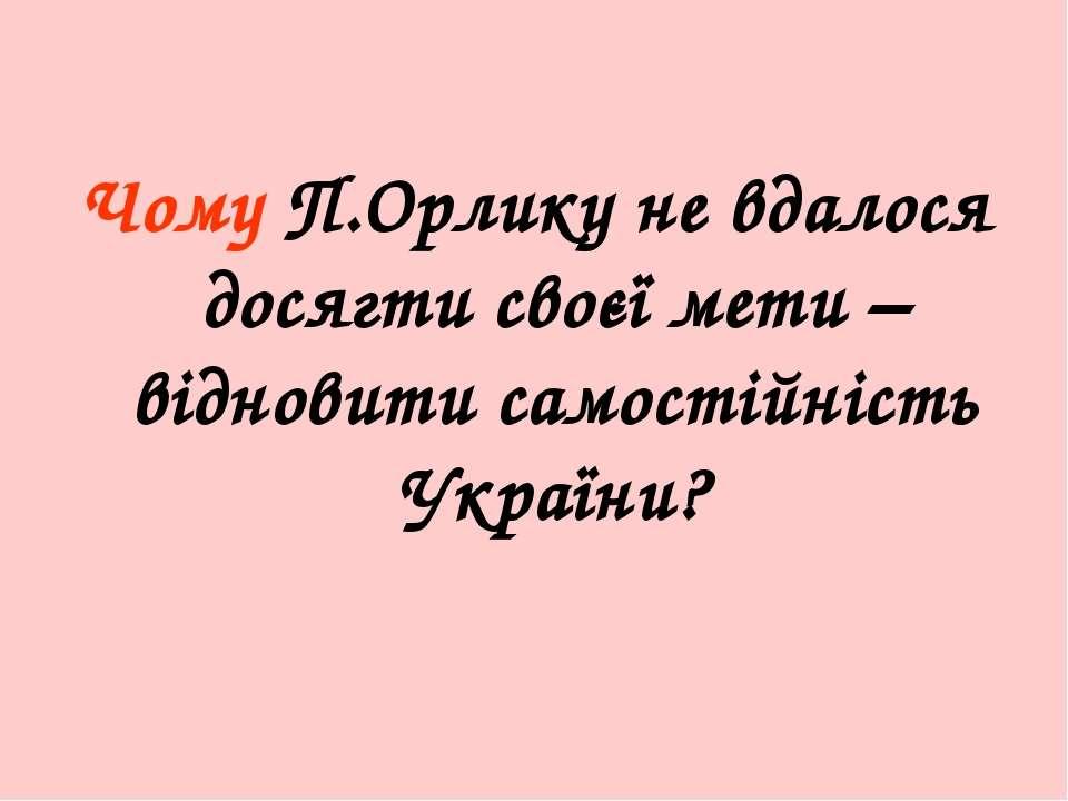 Чому П.Орлику не вдалося досягти своєї мети – відновити самостійність України?