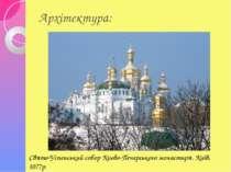 Архітектура: Свято-Успенський собор Києво-Печерського монастиря. Київ, 1077р.