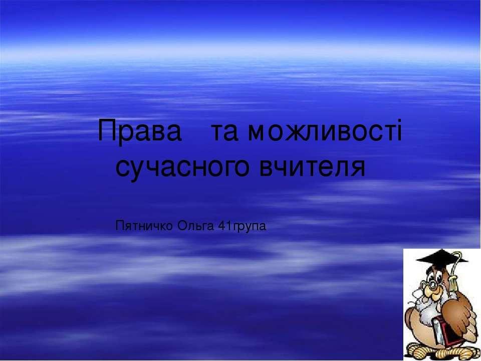 Права та можливості сучасного вчителя Пятничко Ольга 41група