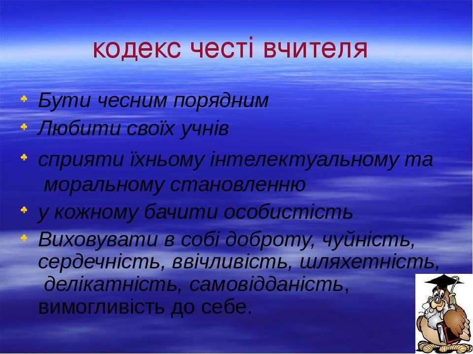 кодекс честі вчителя Бути чесним порядним Любити своїх учнів сприяти їхньому ...