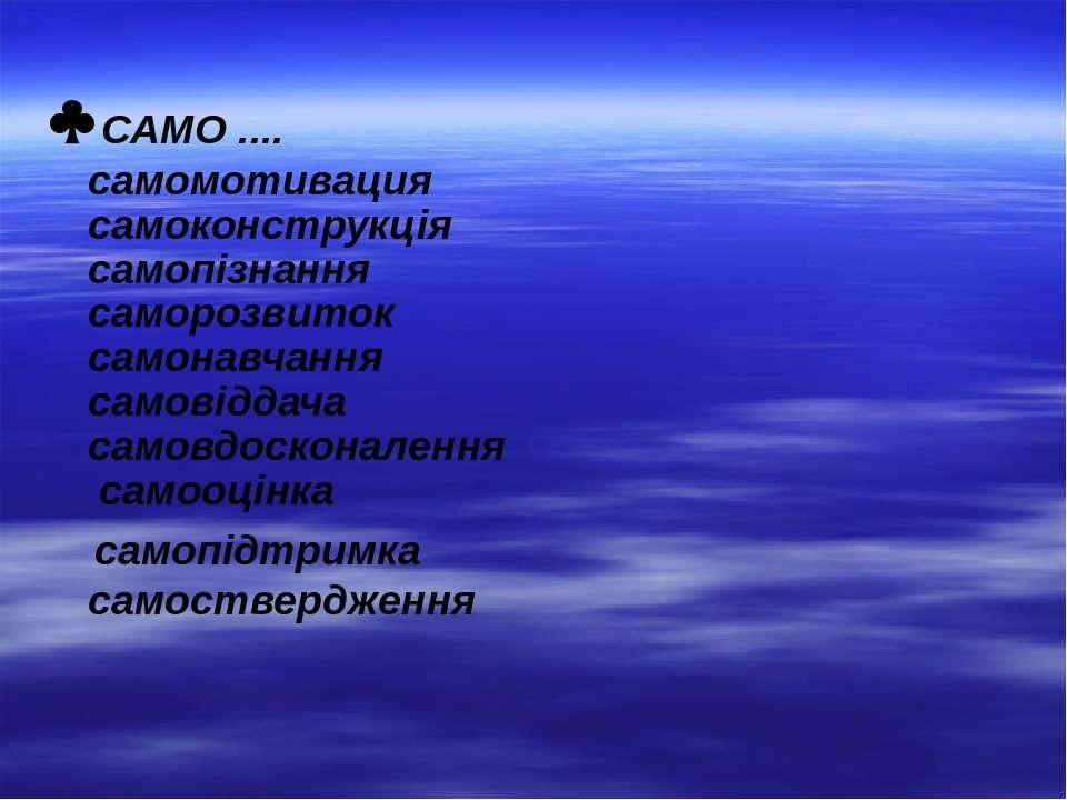 САМО .... самомотивация самоконструкція самопізнання саморозвиток самонавчанн...