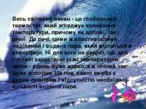 Весь світовий океан - це глобальний термостат, який згладжує коливання темпер...