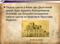 Перша школа в Києві при Десятинній церкві була відкрита Володимиром Великим, ...