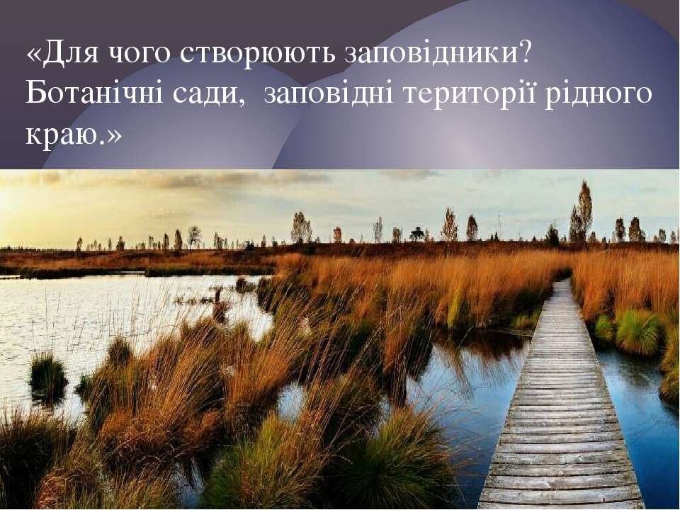 «Для чого створюють заповідники? Ботанічні сади, заповідні території рідного ...