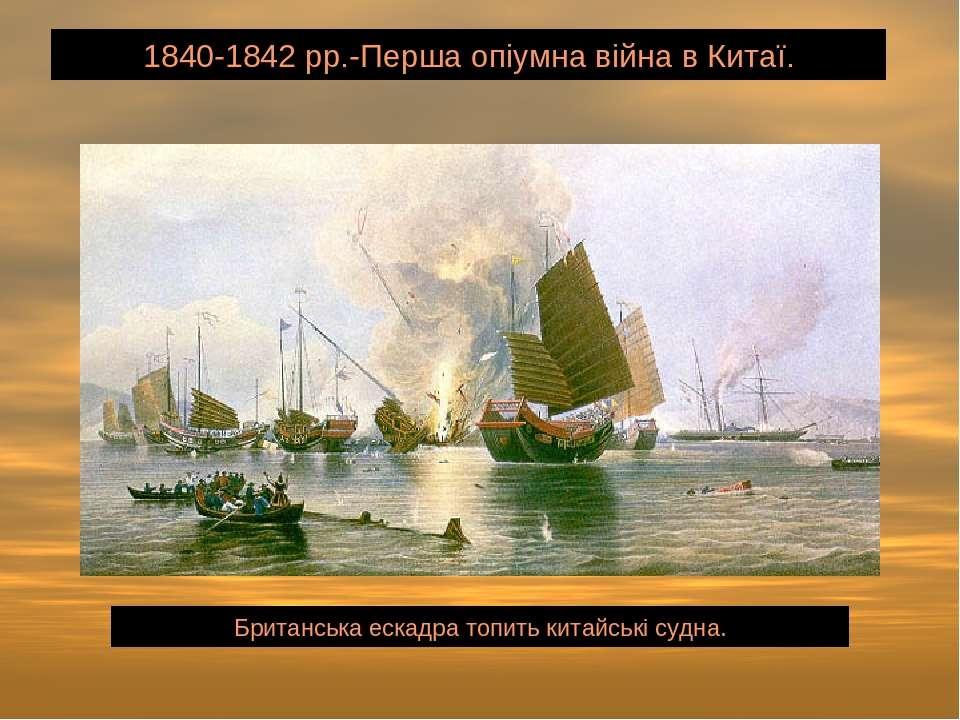 1840-1842 рр.-Перша опіумна війна в Китаї. Британська ескадра топить китайськ...