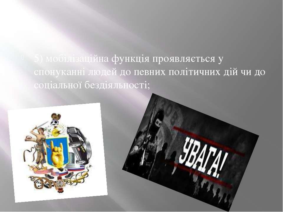 5) мобілізаційна функція проявляється у спонуканні людей до певних політичних...