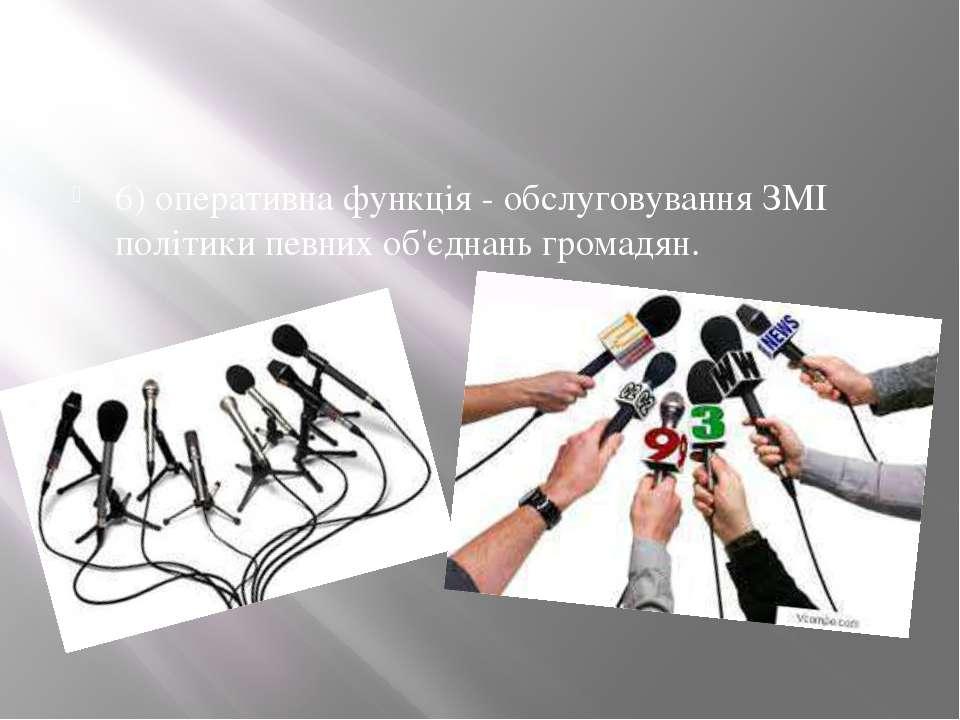 6) оперативна функція - обслуговування ЗМІ політики певних об'єднань громадян.