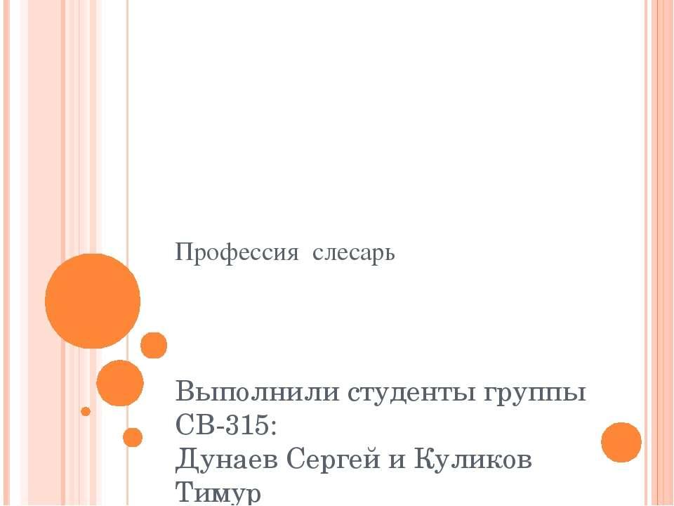 Профессия слесарь Выполнили студенты группы СВ-315: Дунаев Сергей и Куликов Т...