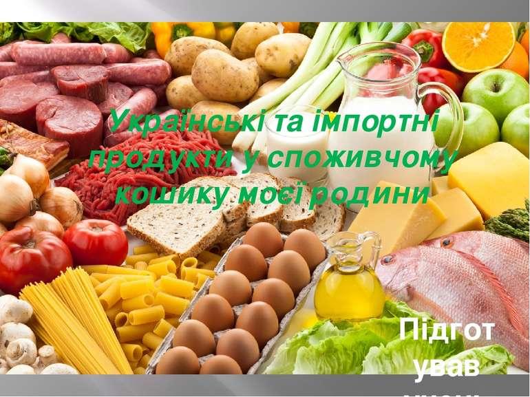 Українські та імпортні продукти у споживчому кошику моєї родини Підготував уч...