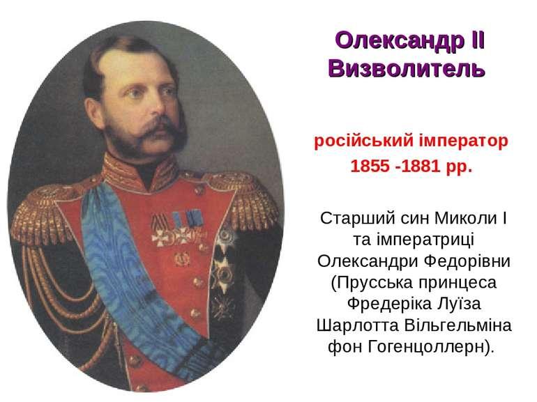Олександр ІІ Визволитель російський імператор 1855 -1881 рр. Старший син Мико...