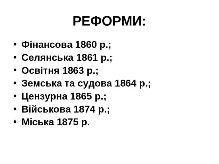 РЕФОРМИ: Фінансова 1860 р.; Селянська 1861 р.; Освітня 1863 р.; Земська та су...