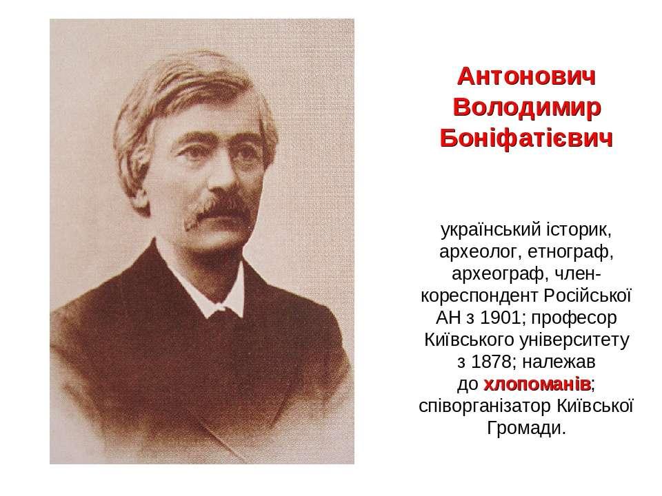 Антонович Володимир Боніфатієвич українськийісторик, археолог, етнограф, арх...