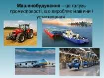 Машинобудування – це галузь промисловості, що виробляє машини і устаткування