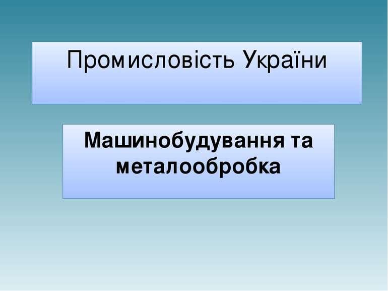 Промисловість України Машинобудування та металообробка
