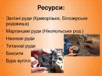 Ресурси: Залізні руди (Криворізьке, Білозерське родовища) Марганцеві руди (Ні...