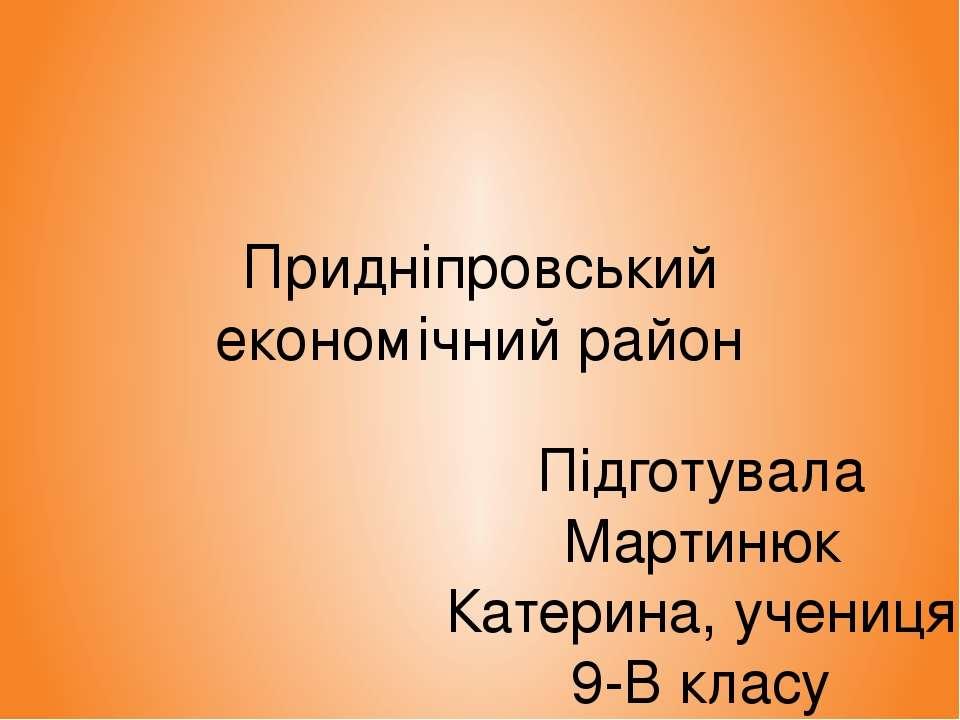 Придніпровський економічний район Підготувала Мартинюк Катерина, учениця 9-В ...