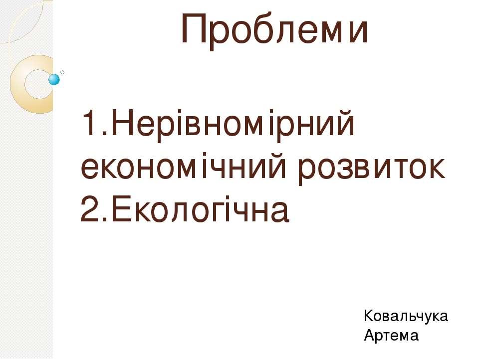 Проблеми 1.Нерівномірний економічний розвиток 2.Екологічна Ковальчука Артема