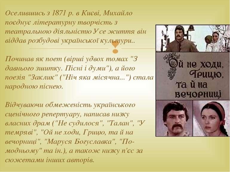 Оселившись з 1871 р. в Києві, Михайло поєднує літературну творчість з театрал...