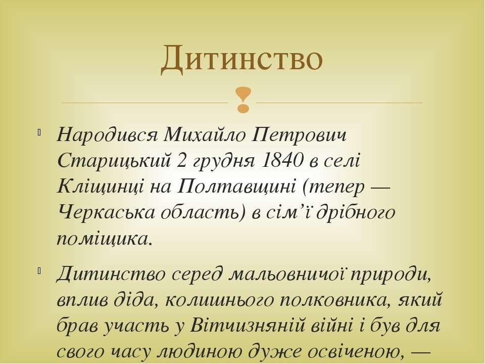 Народився Михайло Петрович Старицький 2 грудня 1840 в селі Кліщинці на Полтав...