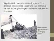 Український газотранспортний комплекс, у проекції на всесоюзні масштаби, має ...
