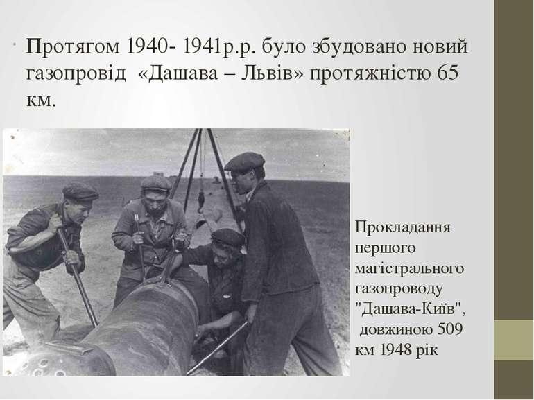 Протягом 1940- 1941р.р. було збудовано новий газопровід «Дашава – Львів» прот...