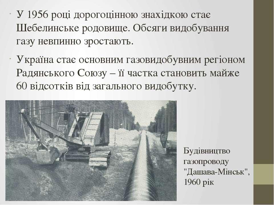У 1956 році дорогоцінною знахідкою стає Шебелинське родовище. Обсяги видобува...