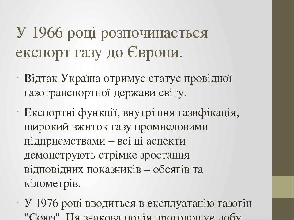 У 1966 році розпочинається експорт газу до Європи. Відтак Україна отримує ста...