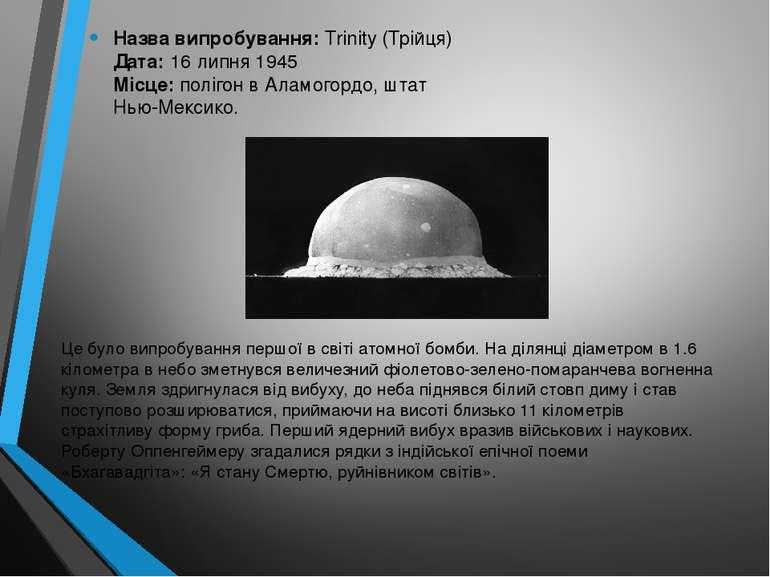 Назва випробування: Trinity (Трійця) Дата: 16 липня 1945 Місце: полігон в Ала...