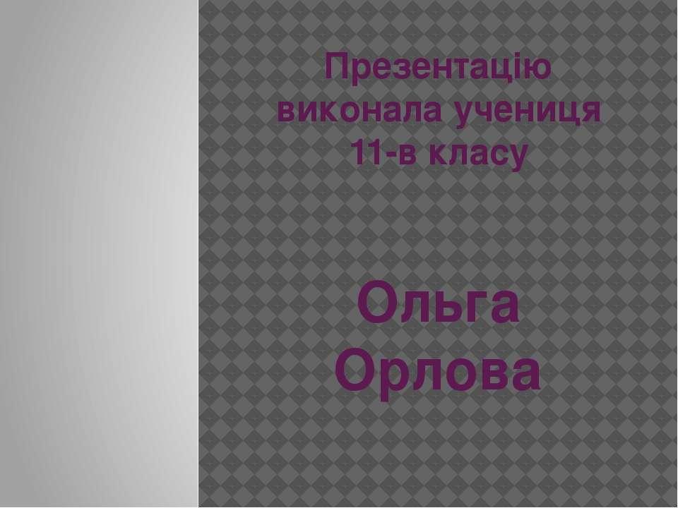 Презентацію виконала учениця 11-в класу Ольга Орлова